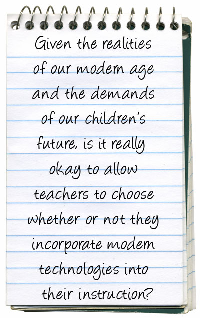 Given the realities of our modern age and the demands of our children's future, is it really okay to allow teachers to choose whether or not they incorporate modern technologies into their instruction?