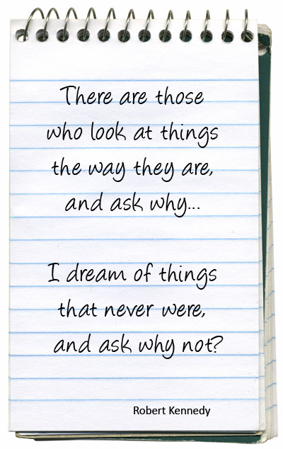 There are those who look at things the way they are, and ask why... I dream of things that never were, and ask why not? - Robert Kennedy